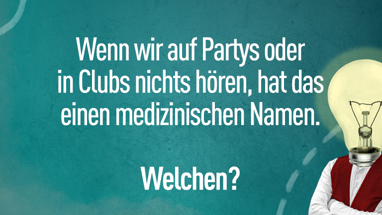 Wenn wir auf Parties oder in Clubs nichts hören, hat das einen medizinischen Namen. Welchen?