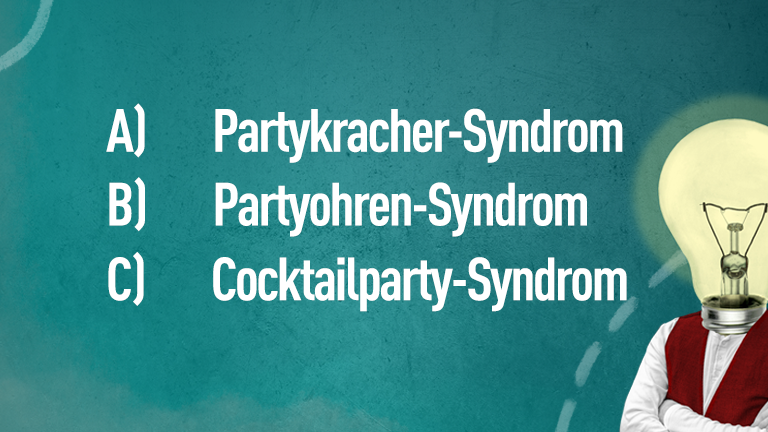 A) Partykracher-Syndrom, B) Partyohren-Syndrom, C) Cocktailparty-Syndrom