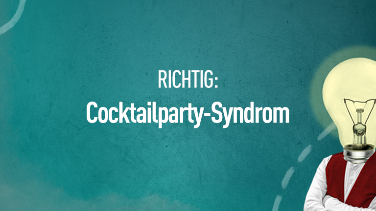Richtig: Cocktailparty-Syndrom